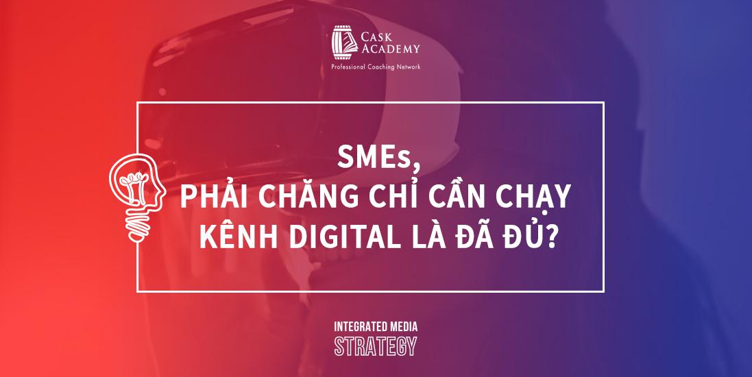 SMEs, Phải Chăng Chỉ Cần Chạy Kênh Digital Là Đã Đủ?