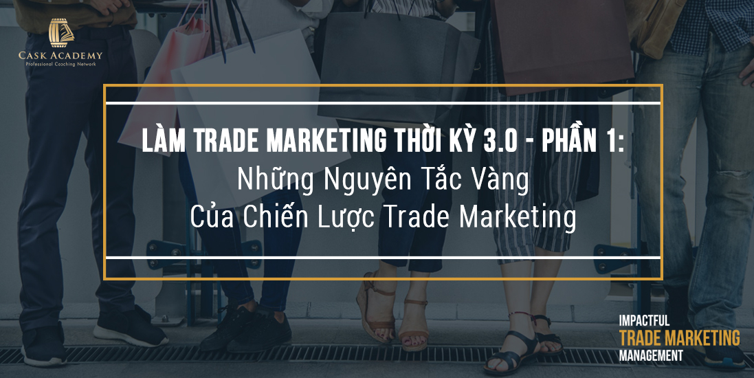 Phần 1: Những nguyên tắc vàng của chiến lược Trade Marketing
